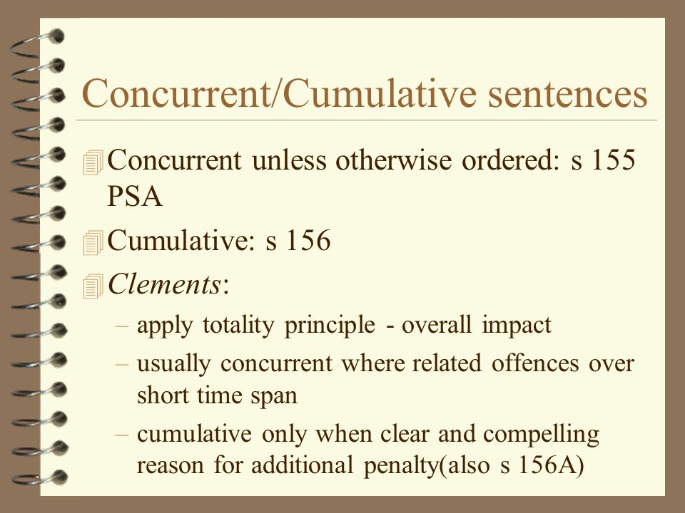 Concurrent/Cumulative sentences 4 Concurrent unless otherwise ordered: s 155 PSA 4 Cumulative: s 156 4 Clements: –apply totality principle - overall impact –usually concurrent where related offences over short time span –cumulative only when clear and compelling reason for additional penalty(also s 156A)