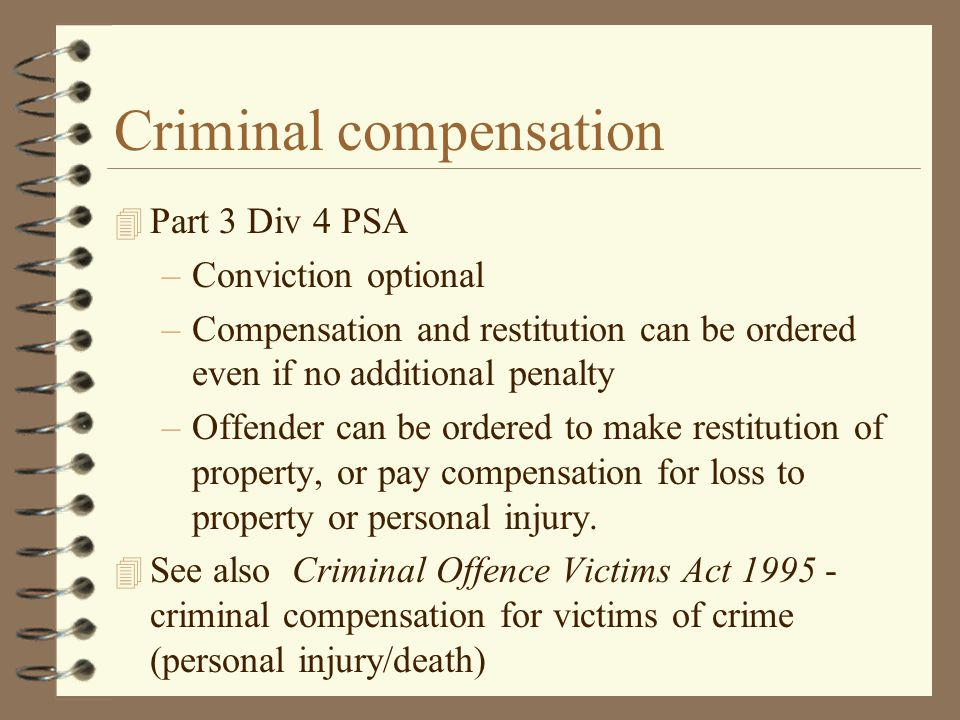 Criminal compensation 4 Part 3 Div 4 PSA –Conviction optional –Compensation and restitution can be ordered even if no additional penalty –Offender can