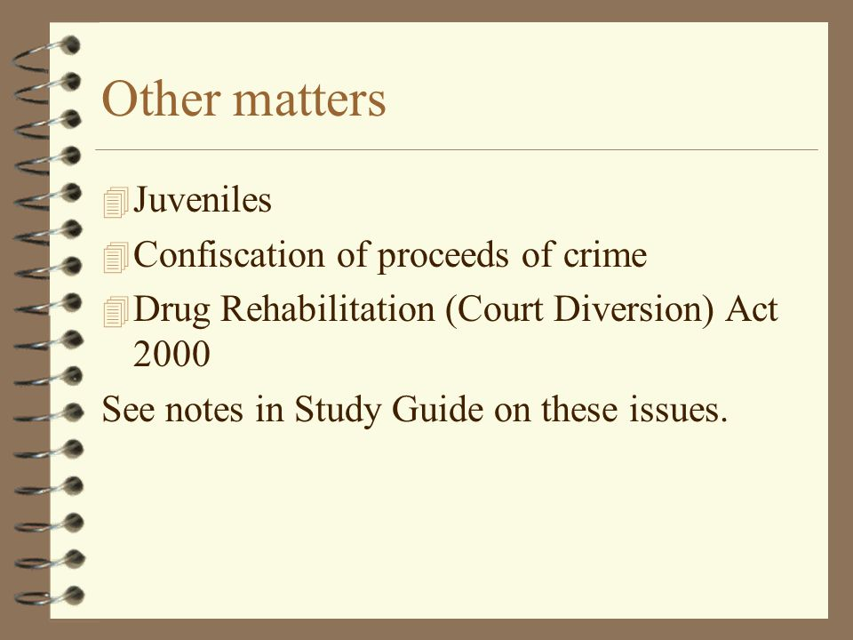 Other matters 4 Juveniles 4 Confiscation of proceeds of crime 4 Drug Rehabilitation (Court Diversion) Act 2000 See notes in Study Guide on these issues.