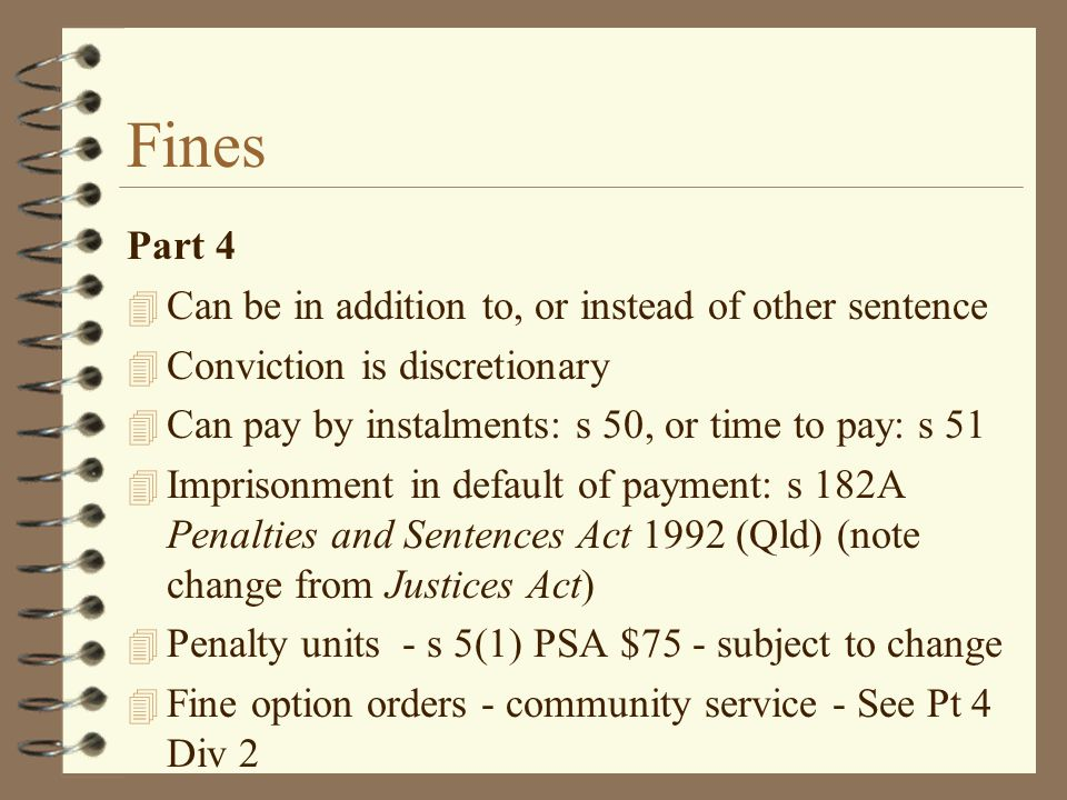 Fines Part 4 4 Can be in addition to, or instead of other sentence 4 Conviction is discretionary 4 Can pay by instalments: s 50, or time to pay: s 51