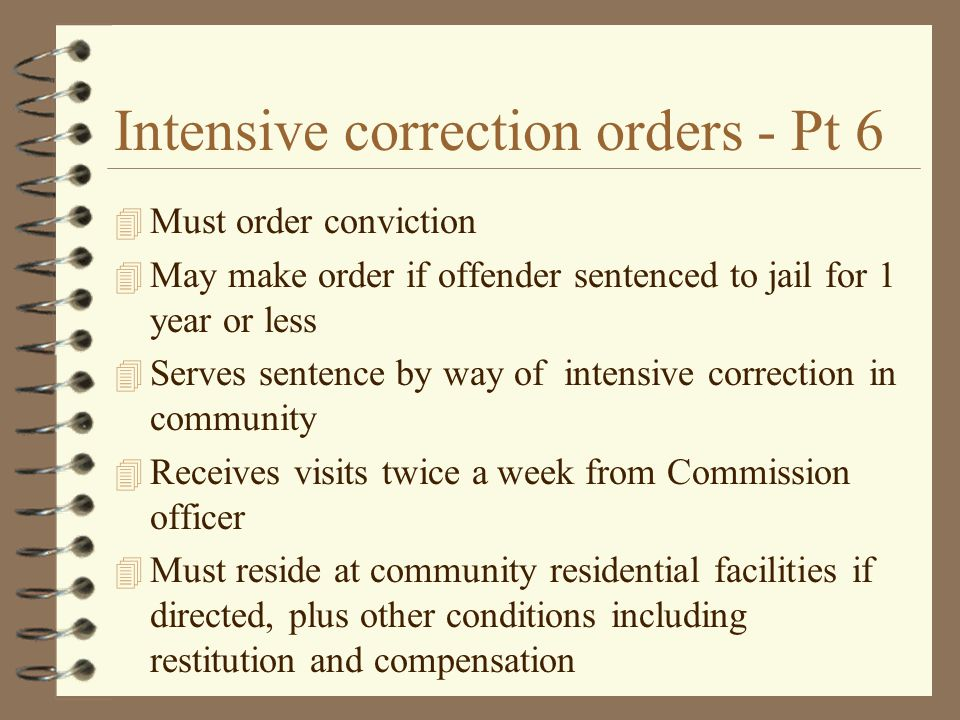 Intensive correction orders - Pt 6 4 Must order conviction 4 May make order if offender sentenced to jail for 1 year or less 4 Serves sentence by way