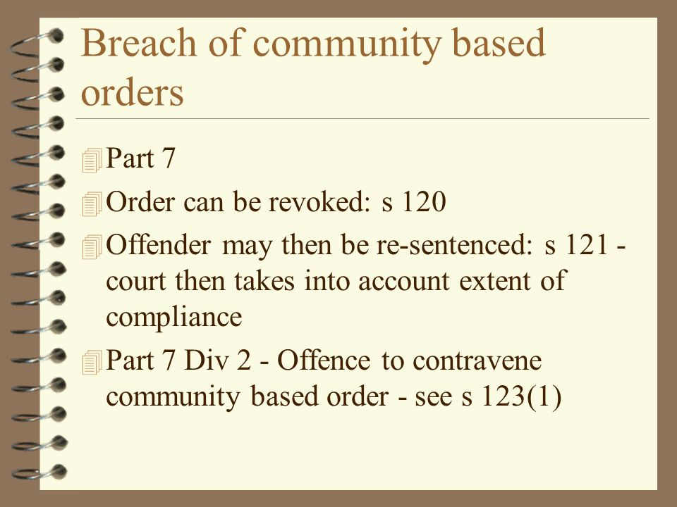 Breach of community based orders 4 Part 7 4 Order can be revoked: s 120 4 Offender may then be re-sentenced: s 121 - court then takes into account extent of compliance 4 Part 7 Div 2 - Offence to contravene community based order - see s 123(1)