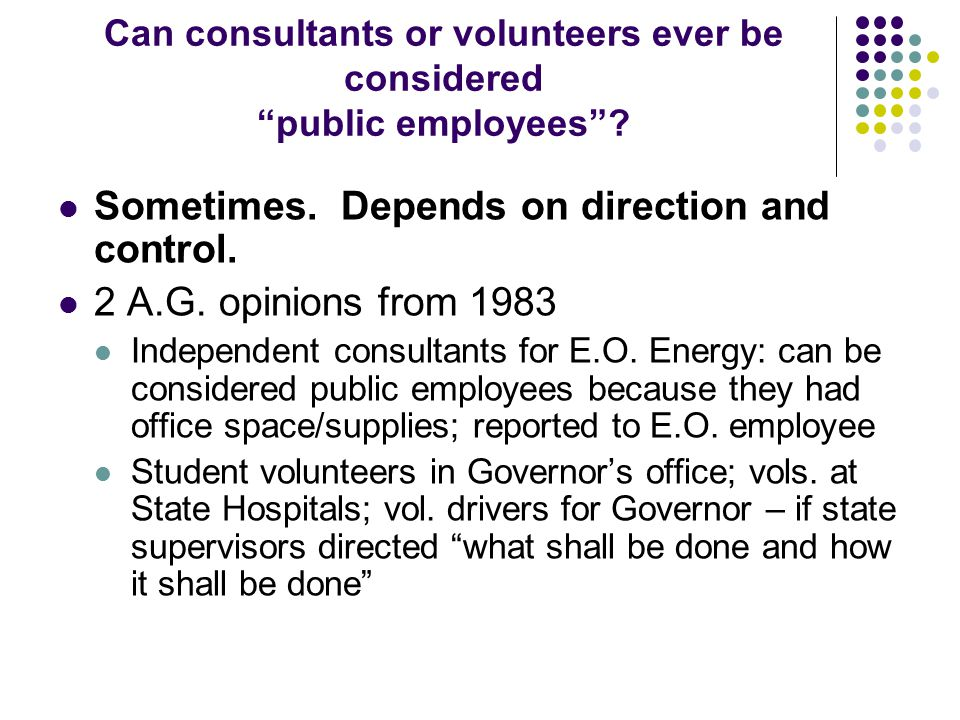 "Can consultants or volunteers ever be considered ""public employees""? Sometimes. Depends on direction and control. 2 A.G. opinions from 1983 Independen"