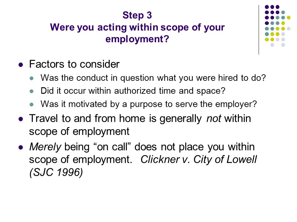 Step 3 Were you acting within scope of your employment? Factors to consider Was the conduct in question what you were hired to do? Did it occur within