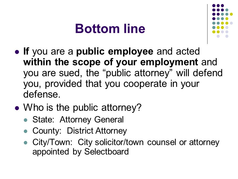 "Bottom line If you are a public employee and acted within the scope of your employment and you are sued, the ""public attorney"" will defend you, provid"