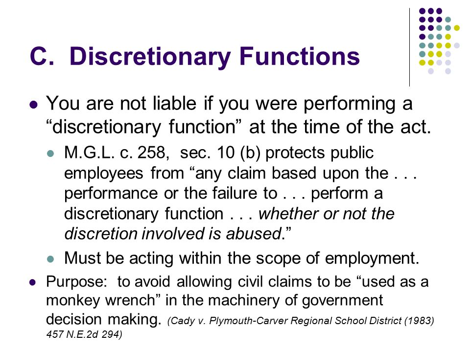 "C. Discretionary Functions You are not liable if you were performing a ""discretionary function"" at the time of the act. M.G.L. c. 258, sec. 10 (b) pro"