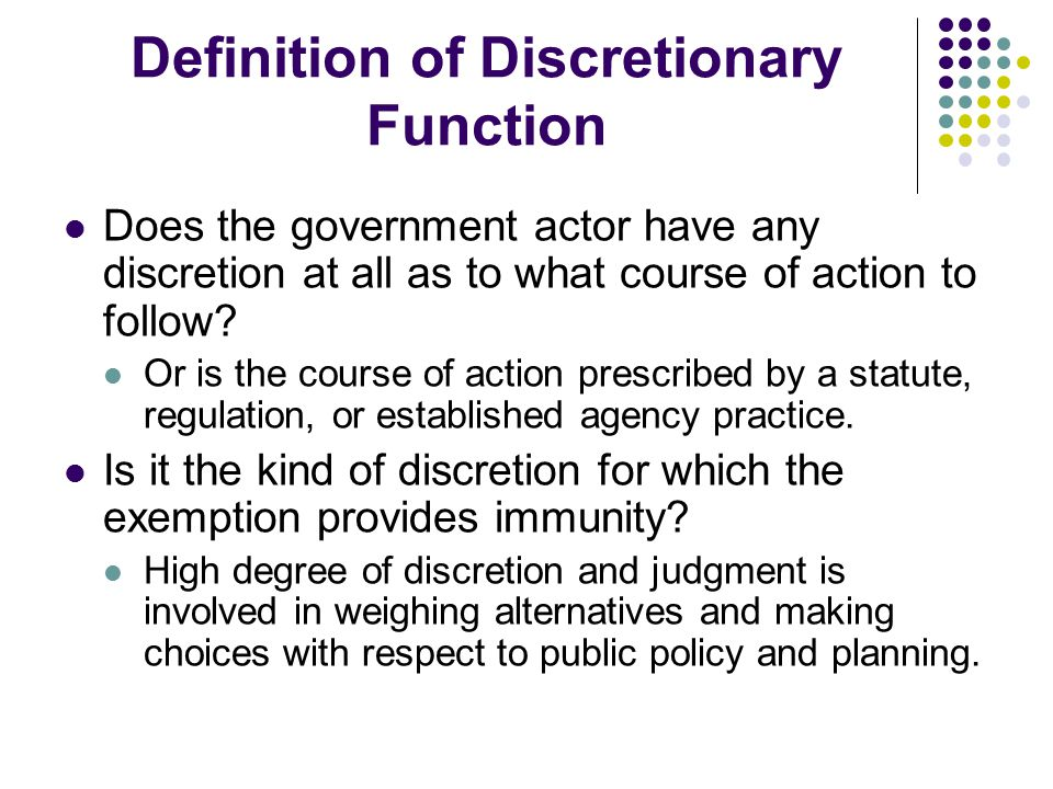 Definition of Discretionary Function Does the government actor have any discretion at all as to what course of action to follow? Or is the course of a