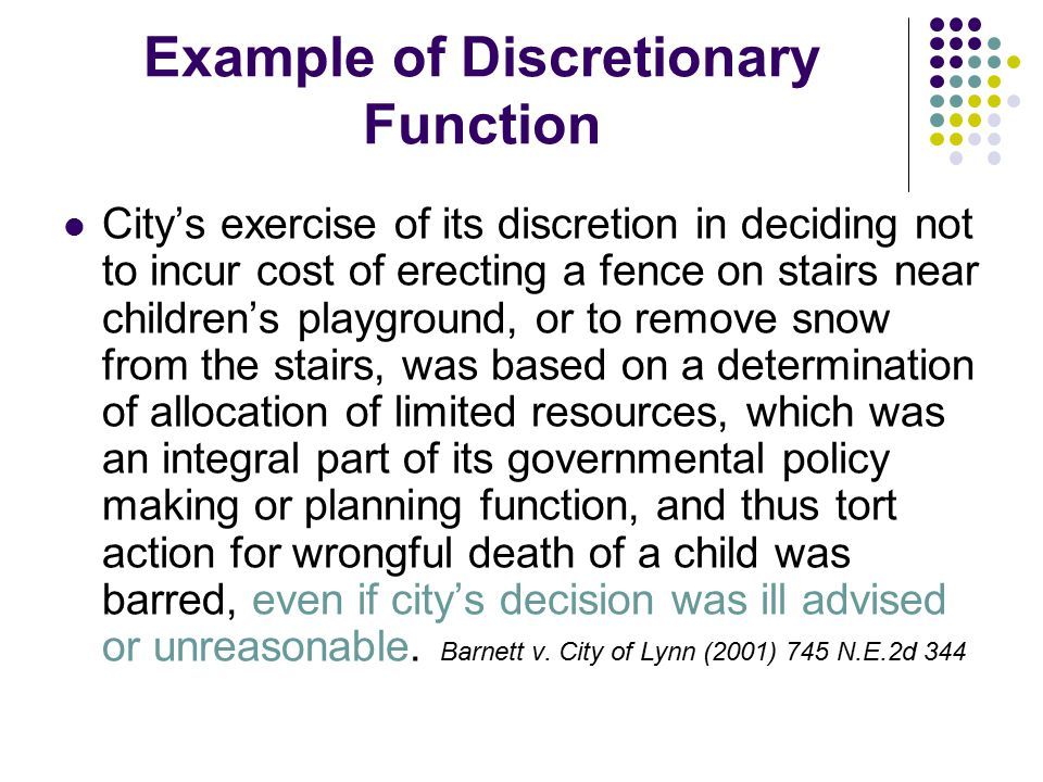 Example of Discretionary Function City's exercise of its discretion in deciding not to incur cost of erecting a fence on stairs near children's playground, or to remove snow from the stairs, was based on a determination of allocation of limited resources, which was an integral part of its governmental policy making or planning function, and thus tort action for wrongful death of a child was barred, even if city's decision was ill advised or unreasonable.