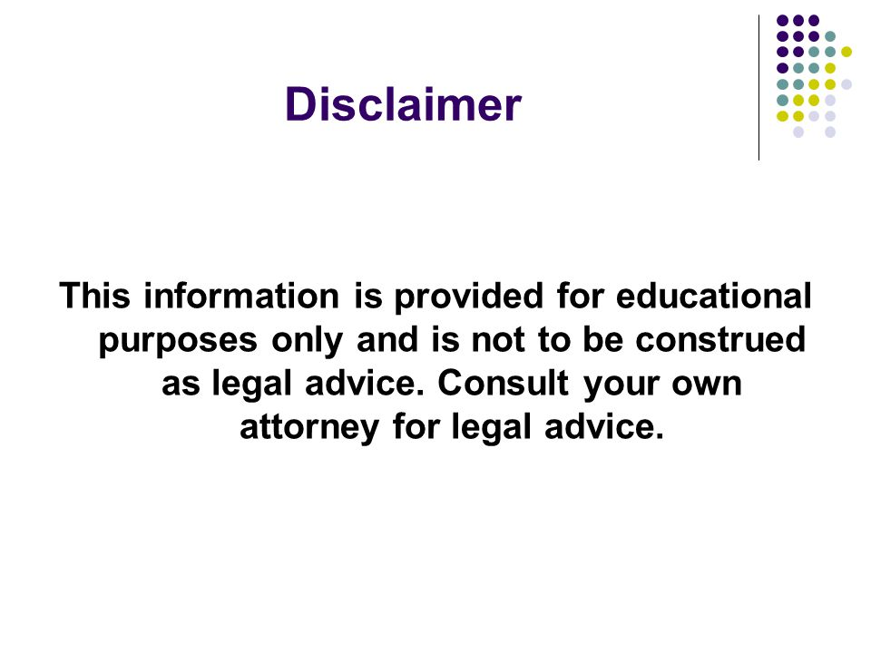 Disclaimer This information is provided for educational purposes only and is not to be construed as legal advice.