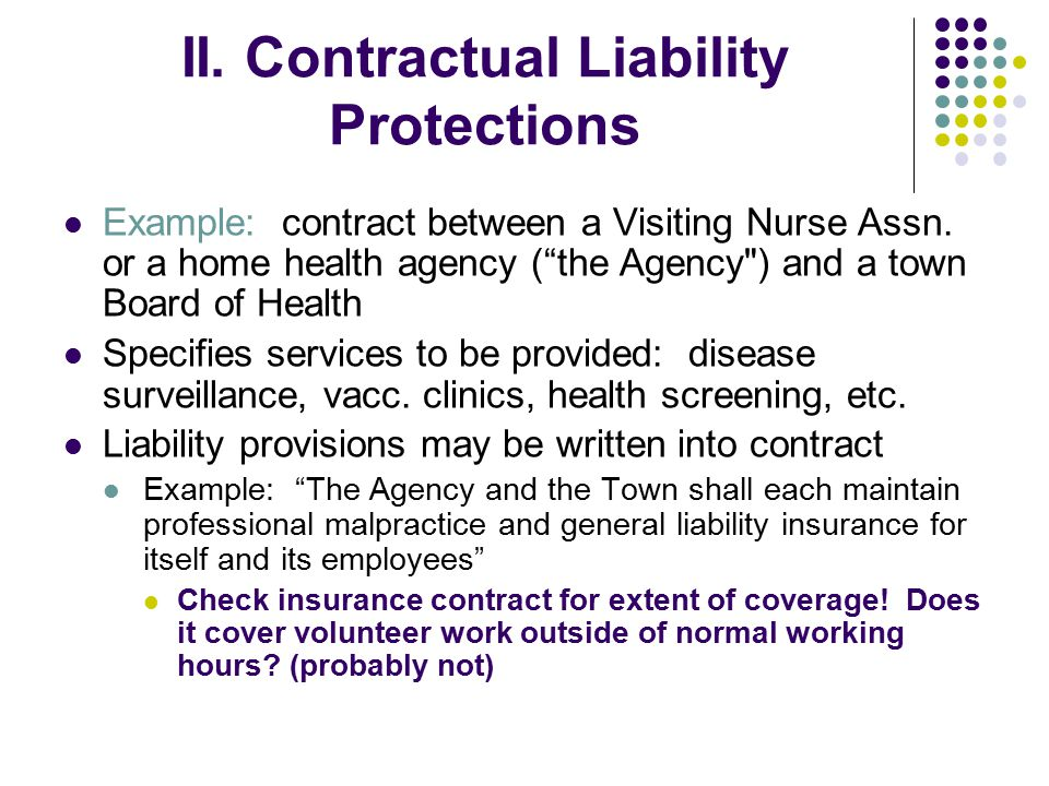 "II. Contractual Liability Protections Example: contract between a Visiting Nurse Assn. or a home health agency (""the Agency"