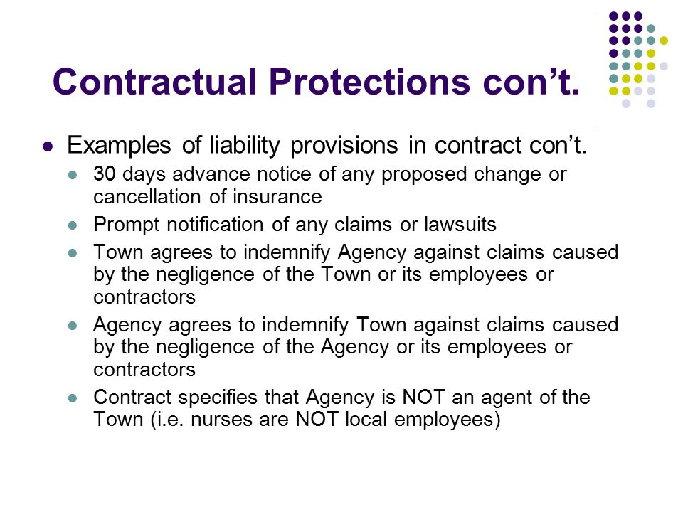 Contractual Protections con't. Examples of liability provisions in contract con't. 30 days advance notice of any proposed change or cancellation of in