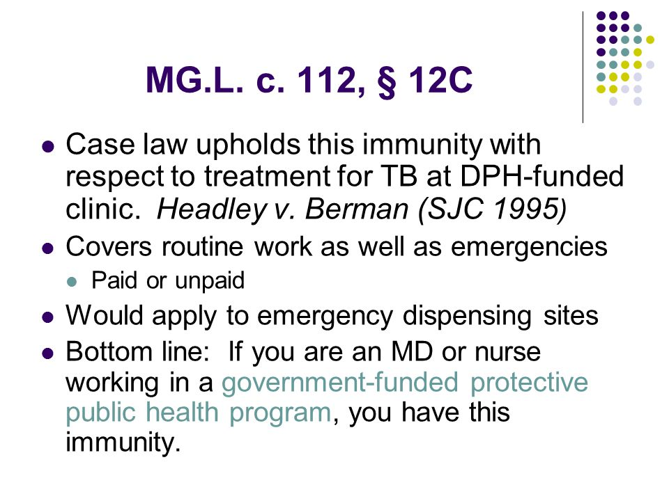 MG.L. c. 112, § 12C Case law upholds this immunity with respect to treatment for TB at DPH-funded clinic. Headley v. Berman (SJC 1995 ) Covers routine