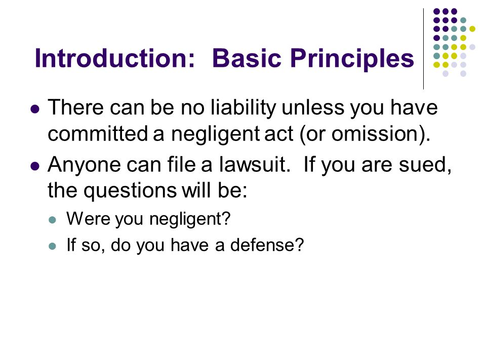 Introduction: Basic Principles There can be no liability unless you have committed a negligent act (or omission).