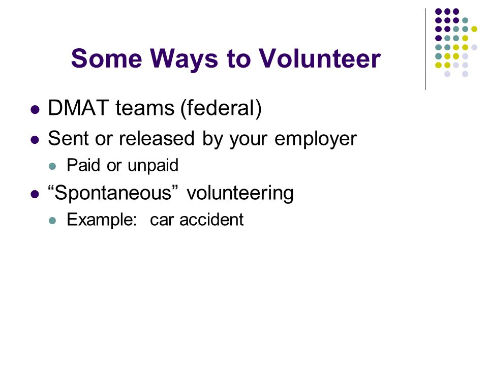 "Some Ways to Volunteer DMAT teams (federal) Sent or released by your employer Paid or unpaid ""Spontaneous"" volunteering Example: car accident"