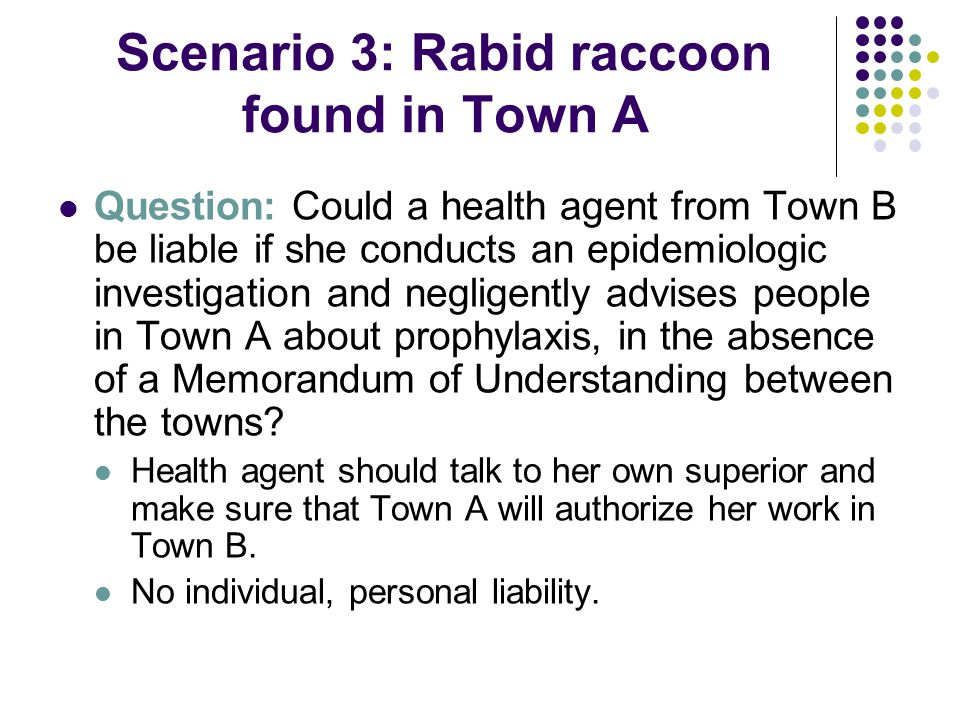 Scenario 3: Rabid raccoon found in Town A Question: Could a health agent from Town B be liable if she conducts an epidemiologic investigation and negligently advises people in Town A about prophylaxis, in the absence of a Memorandum of Understanding between the towns.