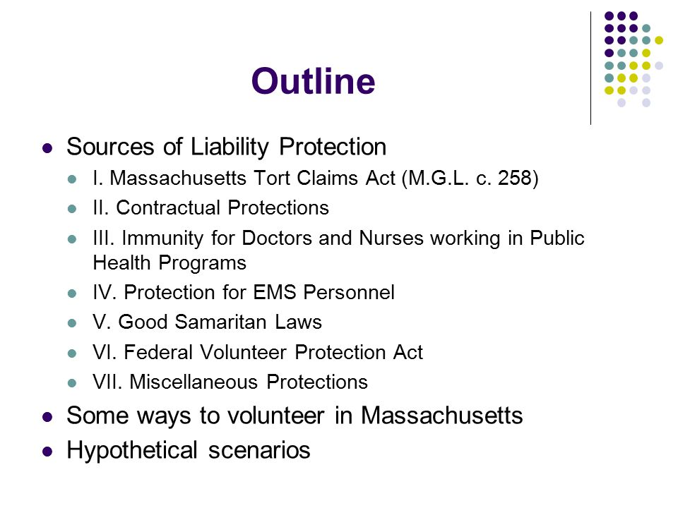 Outline Sources of Liability Protection I. Massachusetts Tort Claims Act (M.G.L.
