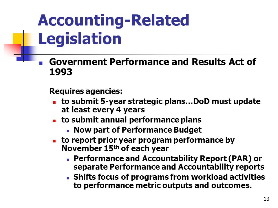 13 Accounting-Related Legislation Government Performance and Results Act of 1993 Requires agencies: to submit 5-year strategic plans…DoD must update a