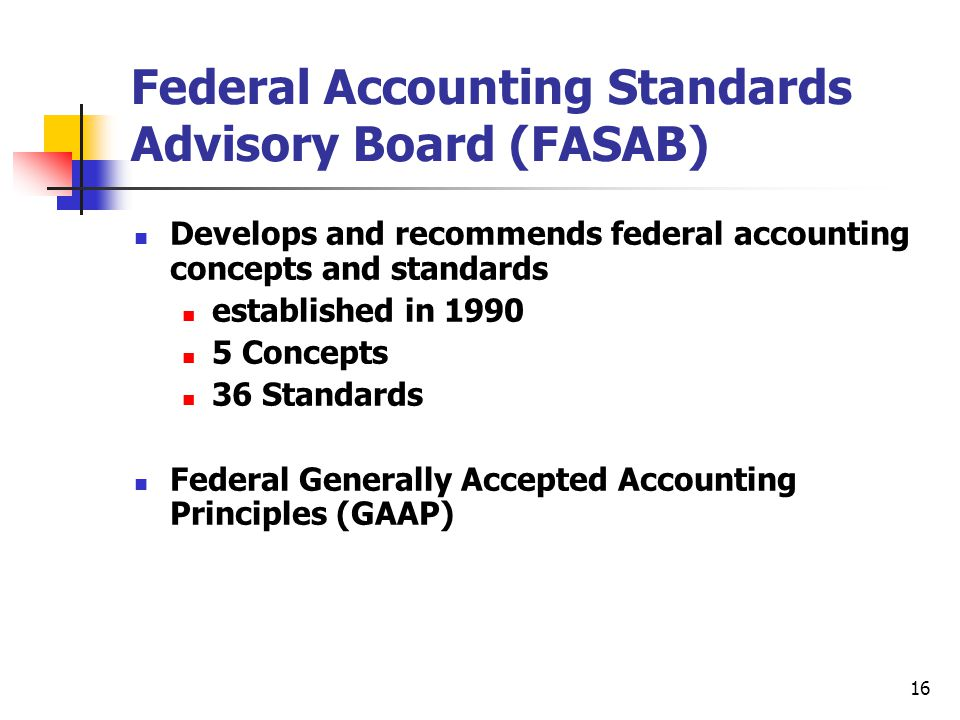 16 Federal Accounting Standards Advisory Board (FASAB) Develops and recommends federal accounting concepts and standards established in 1990 5 Concept