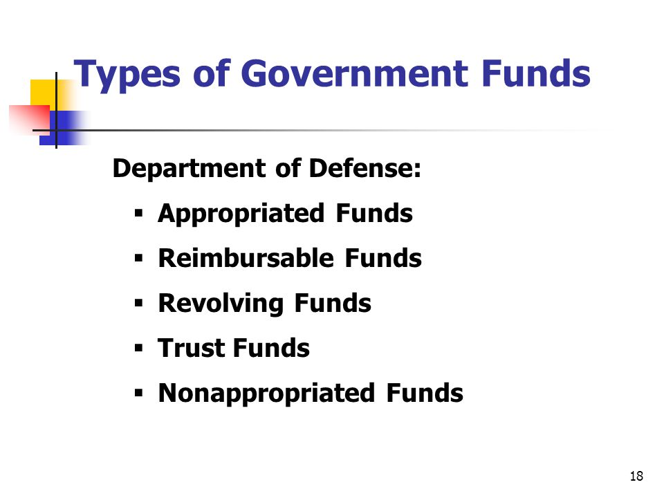 18 Types of Government Funds Department of Defense:  Appropriated Funds  Reimbursable Funds  Revolving Funds  Trust Funds  Nonappropriated Funds