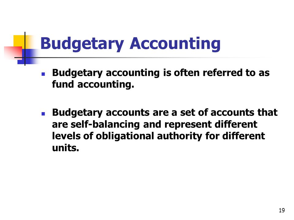 19 Budgetary Accounting Budgetary accounting is often referred to as fund accounting. Budgetary accounts are a set of accounts that are self-balancing