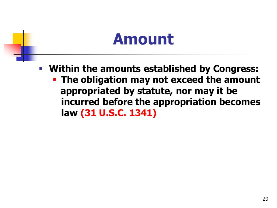 29 Amount  Within the amounts established by Congress:  The obligation may not exceed the amount appropriated by statute, nor may it be incurred bef
