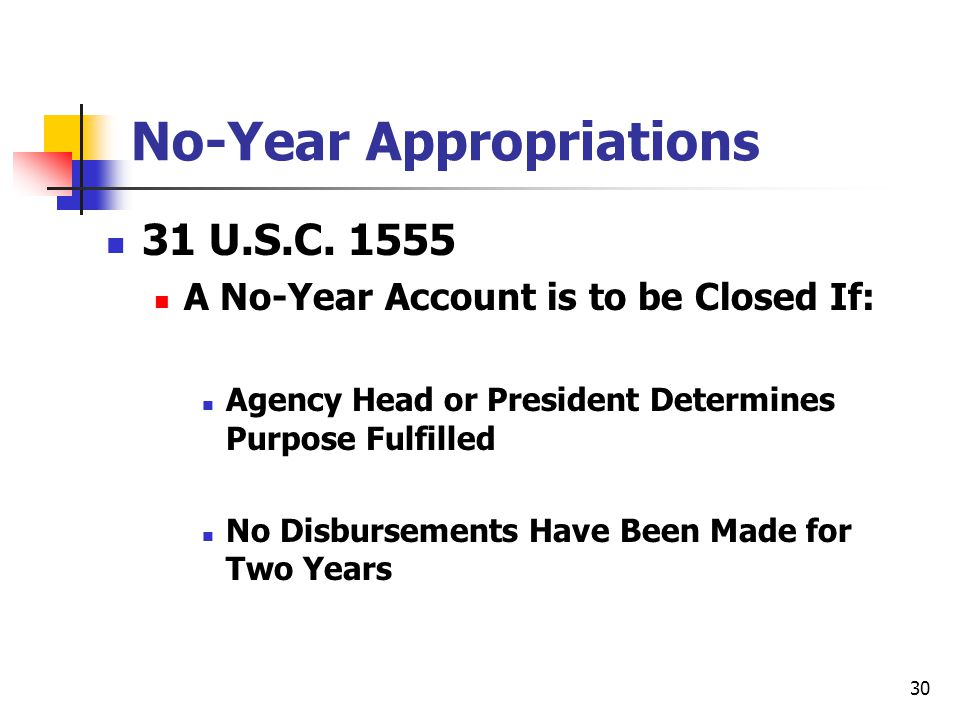 30 No-Year Appropriations 31 U.S.C. 1555 A No-Year Account is to be Closed If: Agency Head or President Determines Purpose Fulfilled No Disbursements