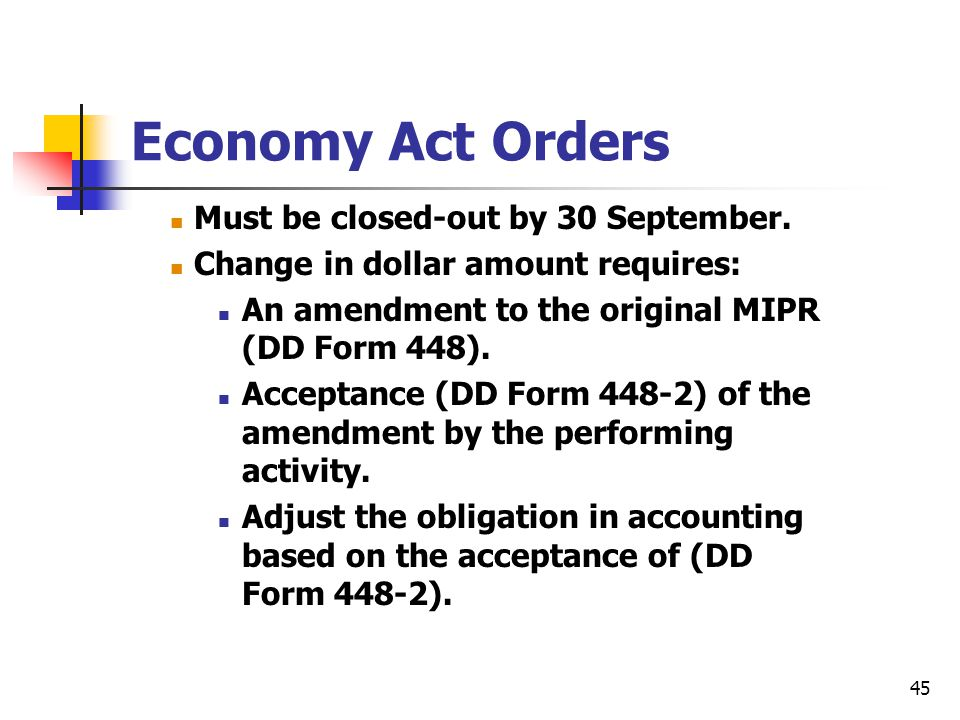 45 Economy Act Orders Must be closed-out by 30 September. Change in dollar amount requires: An amendment to the original MIPR (DD Form 448). Acceptanc