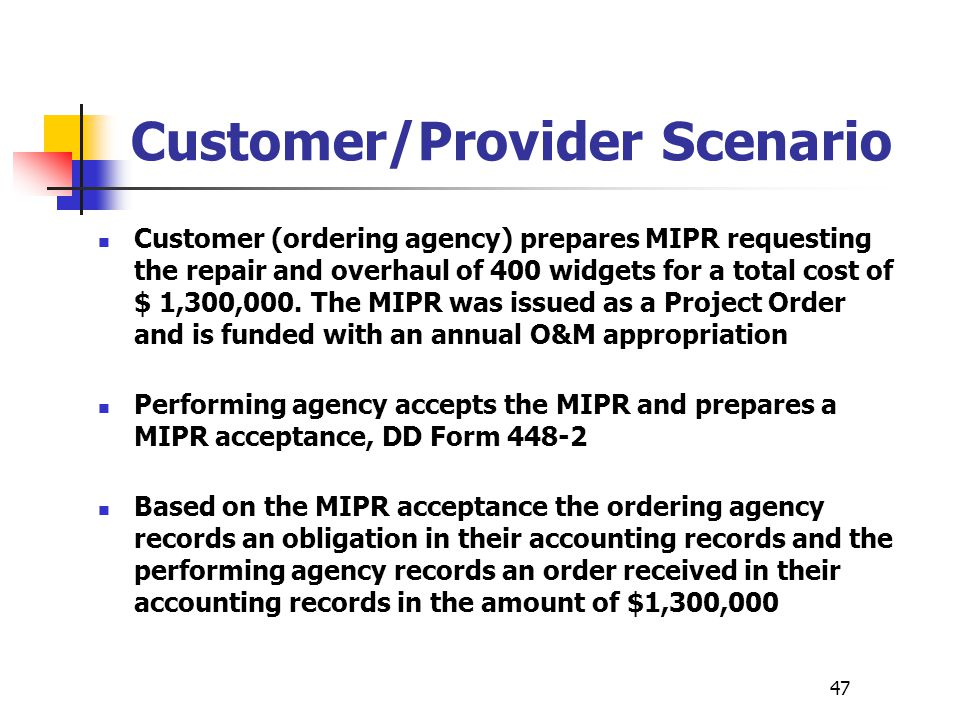 47 Customer/Provider Scenario Customer (ordering agency) prepares MIPR requesting the repair and overhaul of 400 widgets for a total cost of $ 1,300,0