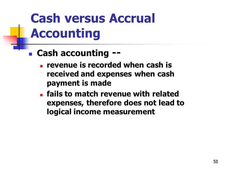 58 Cash versus Accrual Accounting Cash accounting -- revenue is recorded when cash is received and expenses when cash payment is made fails to match r