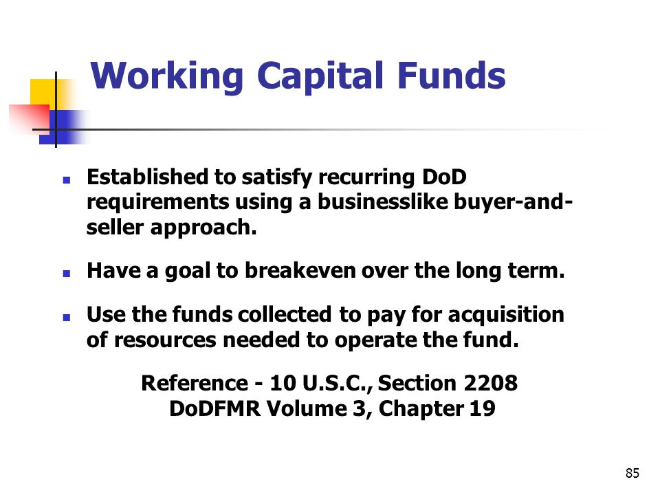 85 Working Capital Funds Established to satisfy recurring DoD requirements using a businesslike buyer-and- seller approach. Have a goal to breakeven o