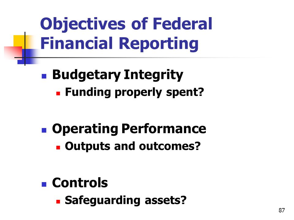 87 Objectives of Federal Financial Reporting Budgetary Integrity Funding properly spent? Operating Performance Outputs and outcomes? Controls Safeguar