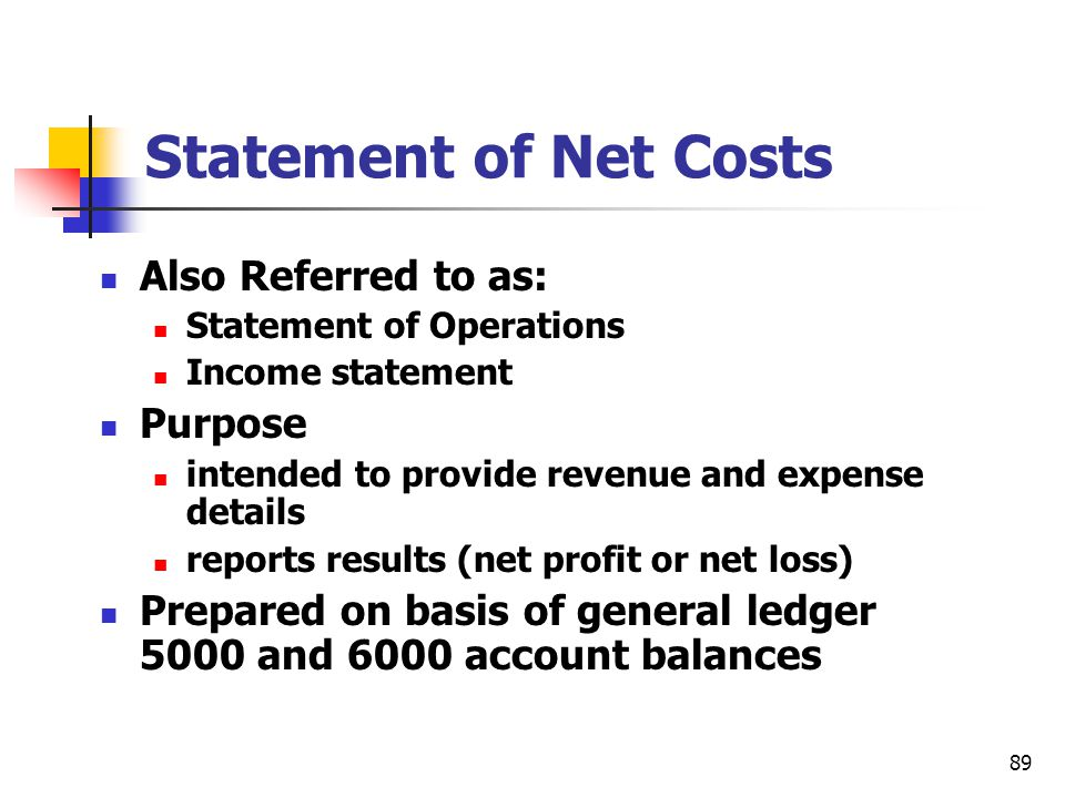 89 Statement of Net Costs Also Referred to as: Statement of Operations Income statement Purpose intended to provide revenue and expense details report