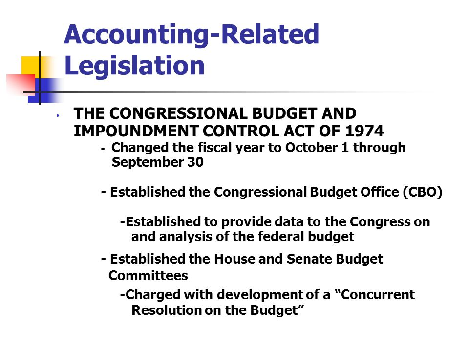 9 Accounting-Related Legislation THE CONGRESSIONAL BUDGET AND IMPOUNDMENT CONTROL ACT OF 1974 - Changed the fiscal year to October 1 through September