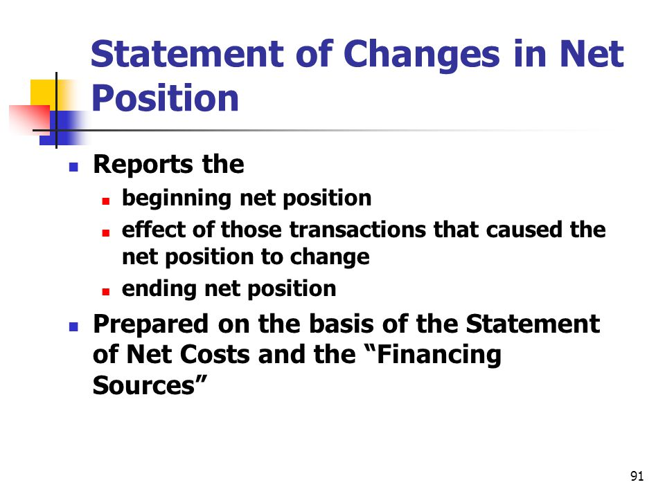91 Statement of Changes in Net Position Reports the beginning net position effect of those transactions that caused the net position to change ending