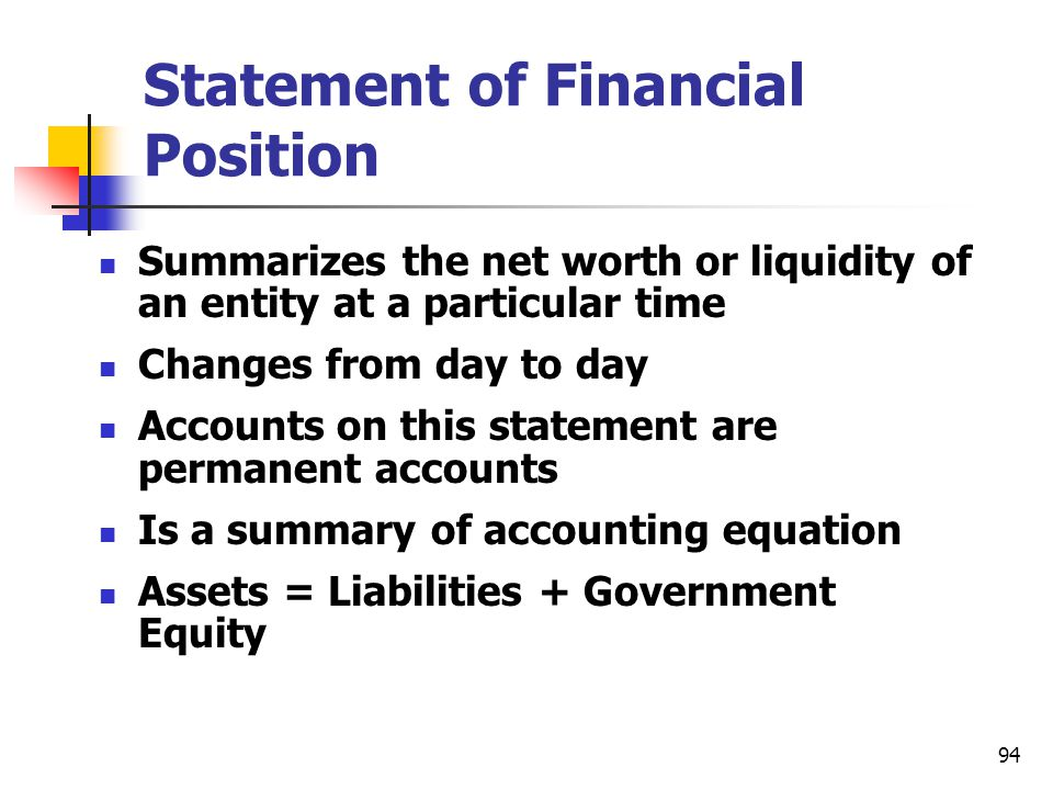 94 Statement of Financial Position Summarizes the net worth or liquidity of an entity at a particular time Changes from day to day Accounts on this st