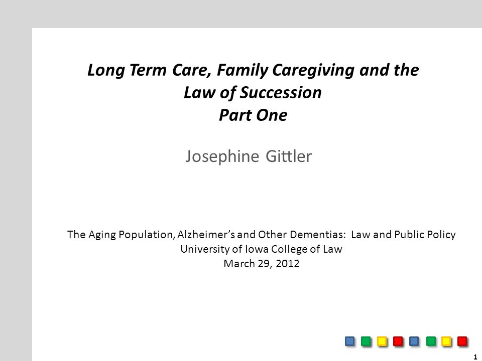 Long Term Care, Family Caregiving and the Law of Succession Part One Josephine Gittler The Aging Population, Alzheimer's and Other Dementias: Law and