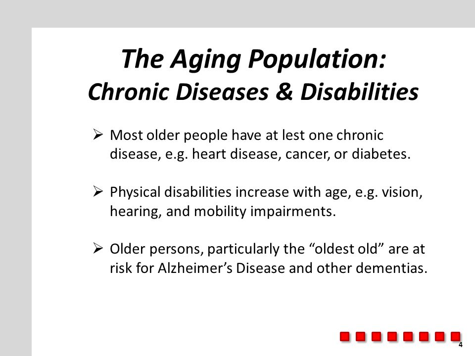 The Aging Population: Chronic Diseases & Disabilities  Most older people have at lest one chronic disease, e.g. heart disease, cancer, or diabetes. 