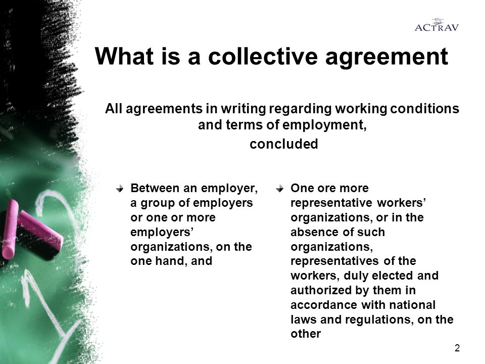 2 What is a collective agreement Between an employer, a group of employers or one or more employers' organizations, on the one hand, and One ore more representative workers' organizations, or in the absence of such organizations, representatives of the workers, duly elected and authorized by them in accordance with national laws and regulations, on the other All agreements in writing regarding working conditions and terms of employment, concluded