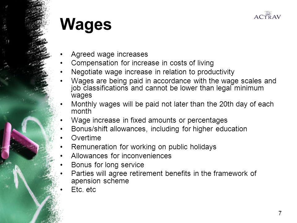 7 Wages Agreed wage increases Compensation for increase in costs of living Negotiate wage increase in relation to productivity Wages are being paid in accordance with the wage scales and job classifications and cannot be lower than legal minimum wages Monthly wages will be paid not later than the 20th day of each month Wage increase in fixed amounts or percentages Bonus/shift allowances, including for higher education Overtime Remuneration for working on public holidays Allowances for inconveniences Bonus for long service Parties will agree retirement benefits in the framework of apension scheme Etc.