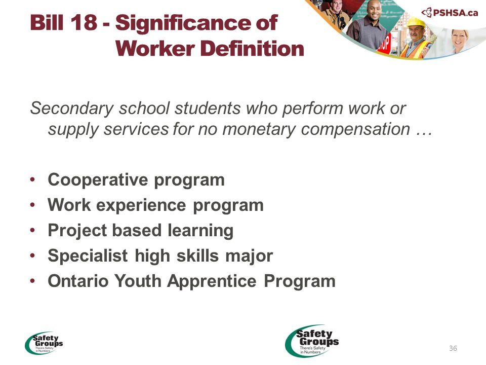 Secondary school students who perform work or supply services for no monetary compensation … Cooperative program Work experience program Project based learning Specialist high skills major Ontario Youth Apprentice Program Bill 18 - Significance of Worker Definition 36