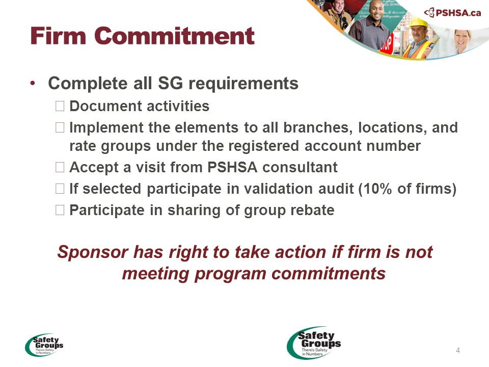 Complete all SG requirements  Document activities  Implement the elements to all branches, locations, and rate groups under the registered account number  Accept a visit from PSHSA consultant  If selected participate in validation audit (10% of firms)  Participate in sharing of group rebate Sponsor has right to take action if firm is not meeting program commitments Firm Commitment 4