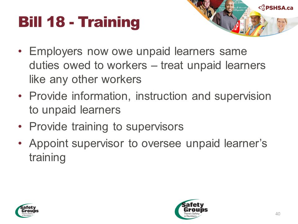 Employers now owe unpaid learners same duties owed to workers – treat unpaid learners like any other workers Provide information, instruction and supervision to unpaid learners Provide training to supervisors Appoint supervisor to oversee unpaid learner's training Bill 18 - Training 40