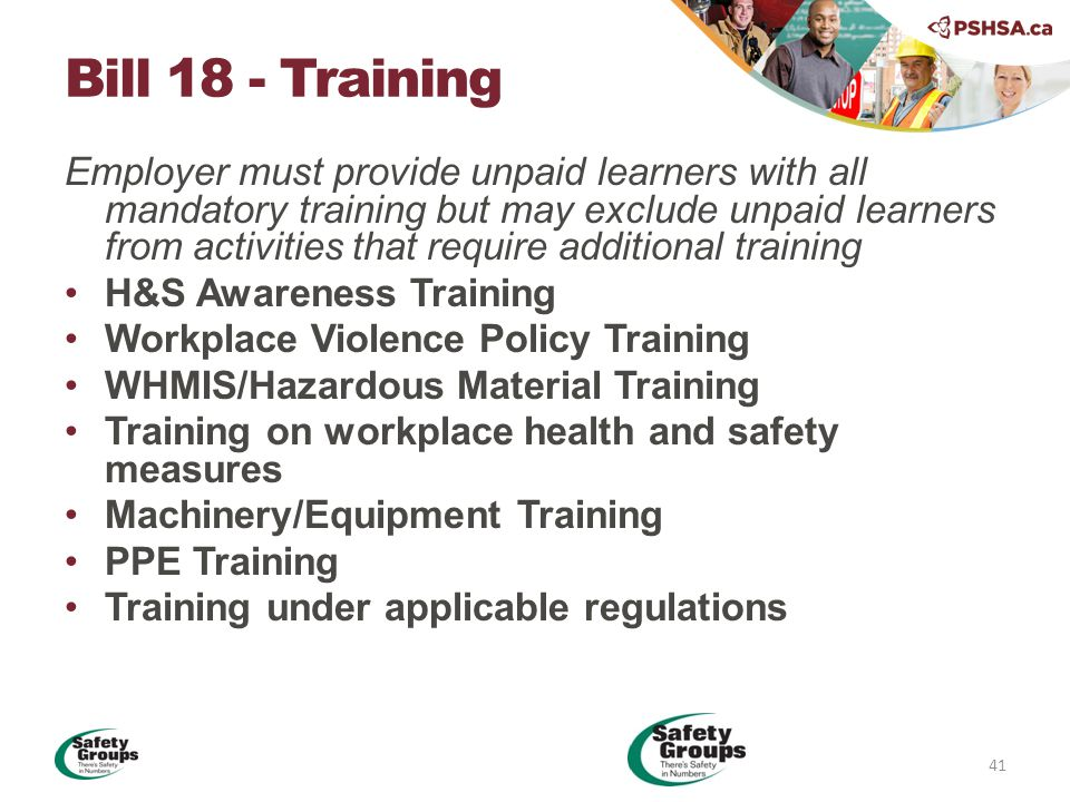 Employer must provide unpaid learners with all mandatory training but may exclude unpaid learners from activities that require additional training H&S Awareness Training Workplace Violence Policy Training WHMIS/Hazardous Material Training Training on workplace health and safety measures Machinery/Equipment Training PPE Training Training under applicable regulations Bill 18 - Training 41
