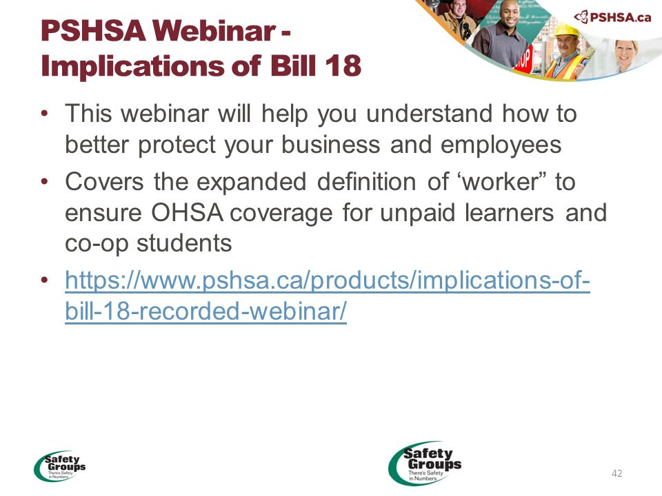 This webinar will help you understand how to better protect your business and employees Covers the expanded definition of 'worker to ensure OHSA coverage for unpaid learners and co-op students https://www.pshsa.ca/products/implications-of- bill-18-recorded-webinar/https://www.pshsa.ca/products/implications-of- bill-18-recorded-webinar/ PSHSA Webinar - Implications of Bill 18 42