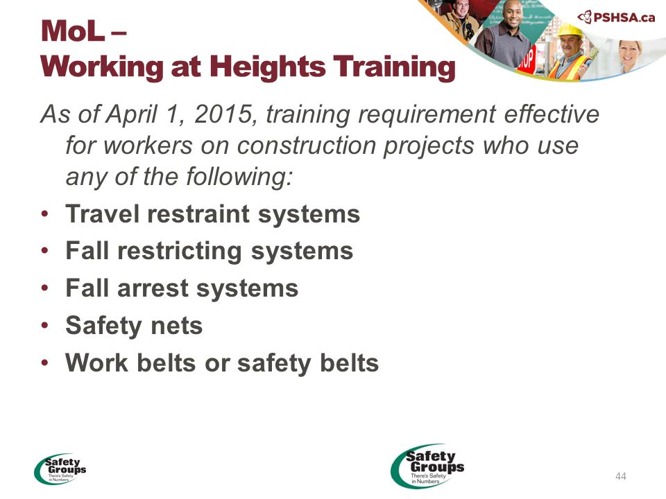 As of April 1, 2015, training requirement effective for workers on construction projects who use any of the following: Travel restraint systems Fall restricting systems Fall arrest systems Safety nets Work belts or safety belts MoL – Working at Heights Training 44