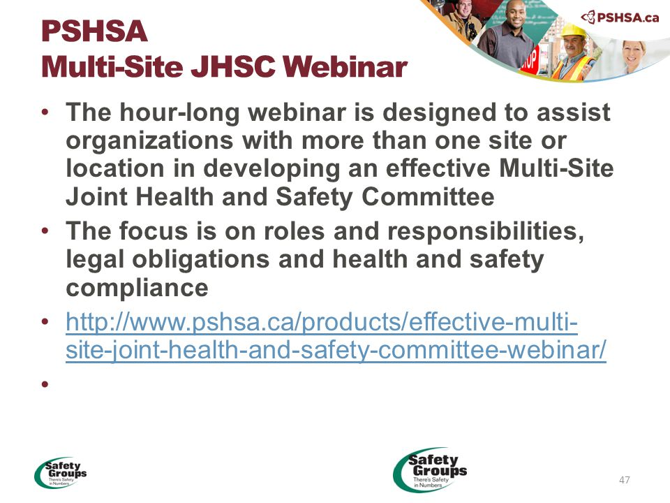 The hour-long webinar is designed to assist organizations with more than one site or location in developing an effective Multi-Site Joint Health and Safety Committee The focus is on roles and responsibilities, legal obligations and health and safety compliance http://www.pshsa.ca/products/effective-multi- site-joint-health-and-safety-committee-webinar/http://www.pshsa.ca/products/effective-multi- site-joint-health-and-safety-committee-webinar/ PSHSA Multi-Site JHSC Webinar 47