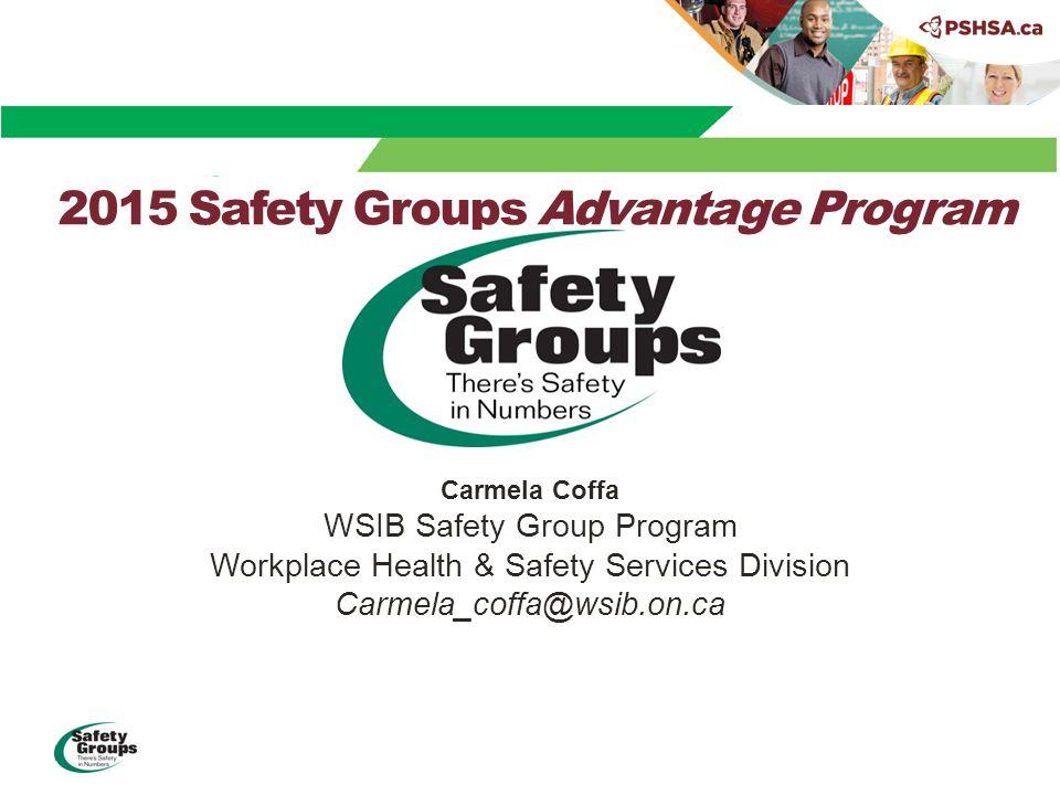 2015 Safety Groups Advantage Program Carmela Coffa WSIB Safety Group Program Workplace Health & Safety Services Division Carmela_coffa@wsib.on.ca