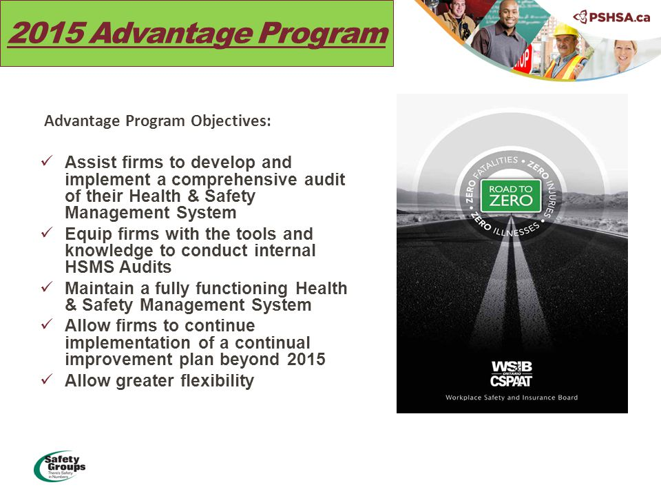 2015 Advantage Program Advantage Program Objectives: Assist firms to develop and implement a comprehensive audit of their Health & Safety Management System Equip firms with the tools and knowledge to conduct internal HSMS Audits Maintain a fully functioning Health & Safety Management System Allow firms to continue implementation of a continual improvement plan beyond 2015 Allow greater flexibility