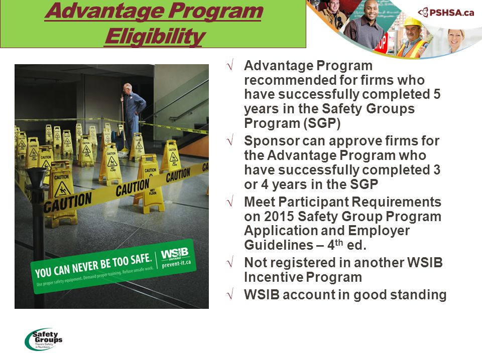 Advantage Program Eligibility  Advantage Program recommended for firms who have successfully completed 5 years in the Safety Groups Program (SGP)  Sponsor can approve firms for the Advantage Program who have successfully completed 3 or 4 years in the SGP  Meet Participant Requirements on 2015 Safety Group Program Application and Employer Guidelines – 4 th ed.