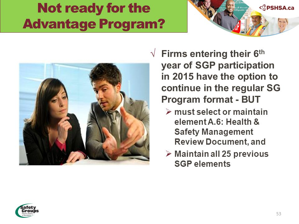 √Firms entering their 6 th year of SGP participation in 2015 have the option to continue in the regular SG Program format - BUT  must select or maintain element A.6: Health & Safety Management Review Document, and  Maintain all 25 previous SGP elements 53 Not ready for the Advantage Program?